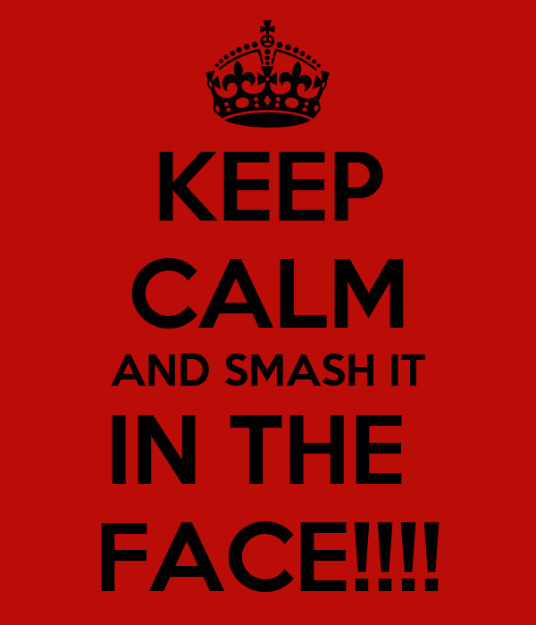 KEEP CALM AND SMASH IT IN THE  FACE!!!!
