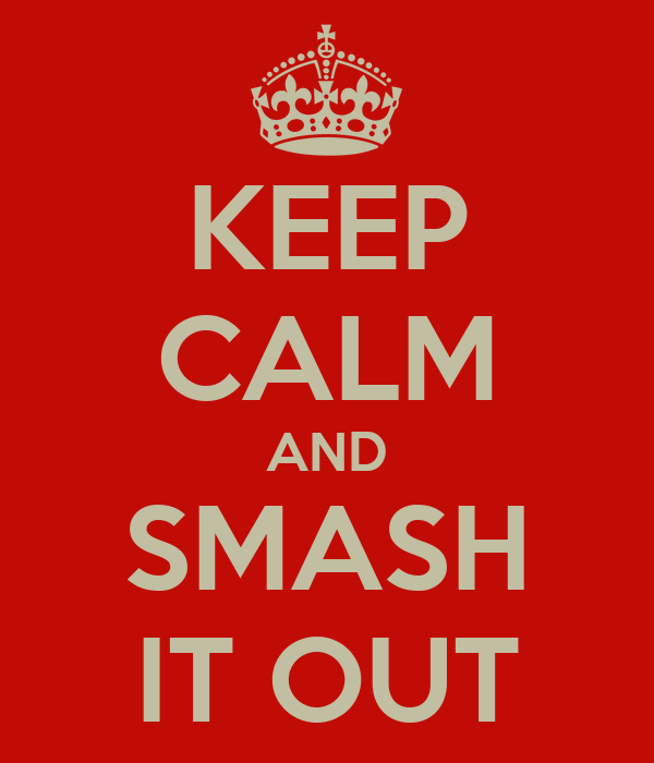 KEEP CALM AND SMASH IT OUT