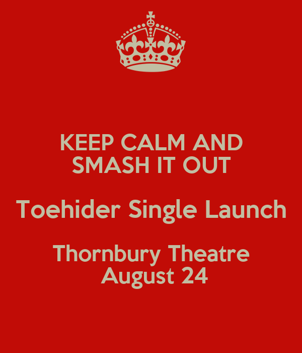 KEEP CALM AND SMASH IT OUT Toehider Single Launch Thornbury Theatre  August 24