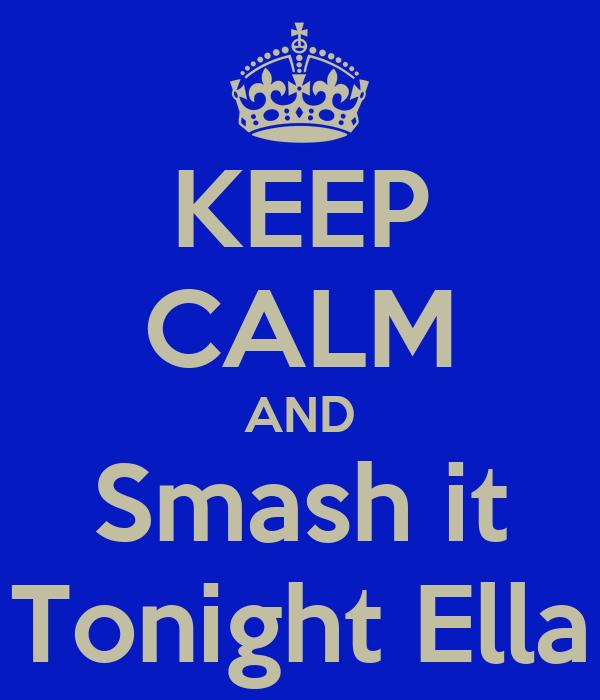 KEEP CALM AND Smash it Tonight Ella