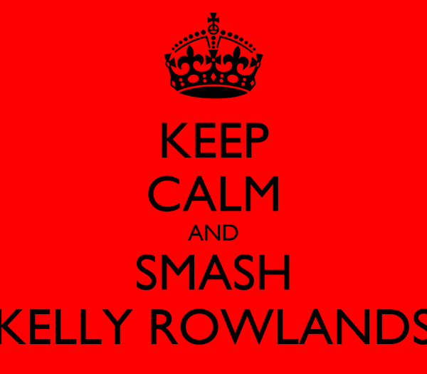 KEEP CALM AND SMASH KELLY ROWLANDS