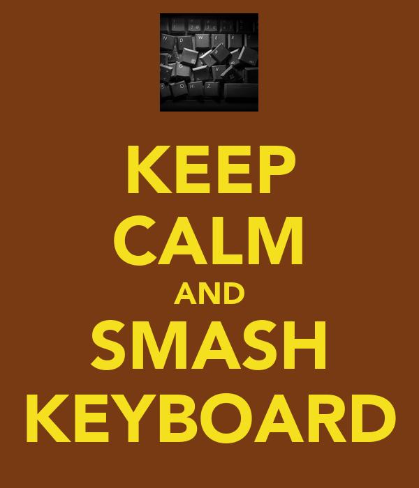 KEEP CALM AND SMASH KEYBOARD