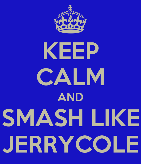KEEP CALM AND SMASH LIKE JERRYCOLE