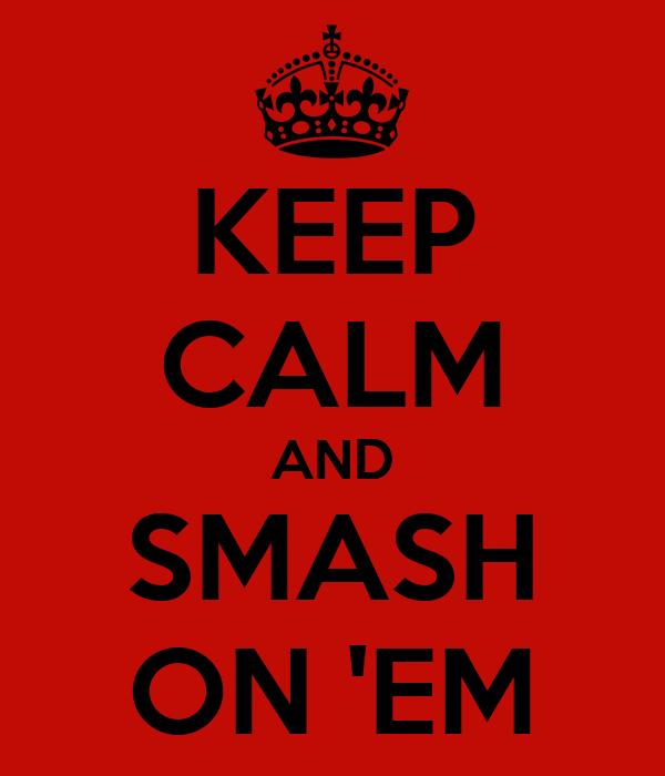 KEEP CALM AND SMASH ON 'EM