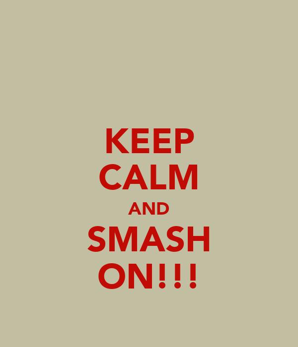 KEEP CALM AND SMASH ON!!!