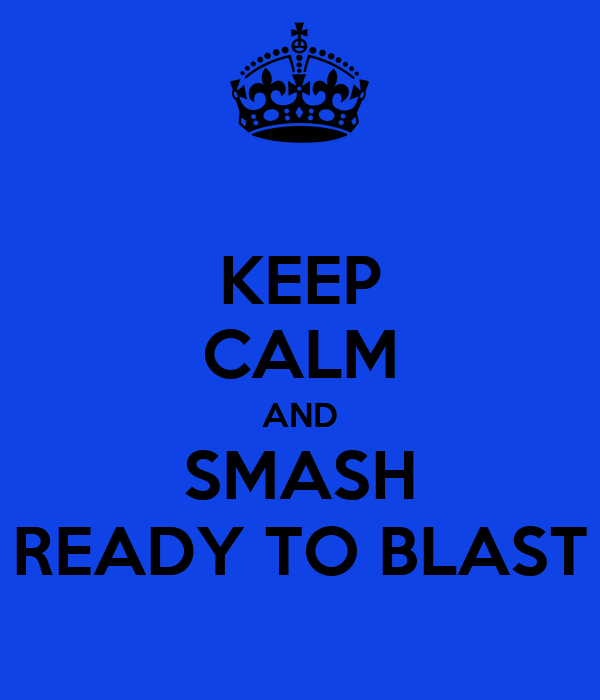 KEEP CALM AND SMASH READY TO BLAST