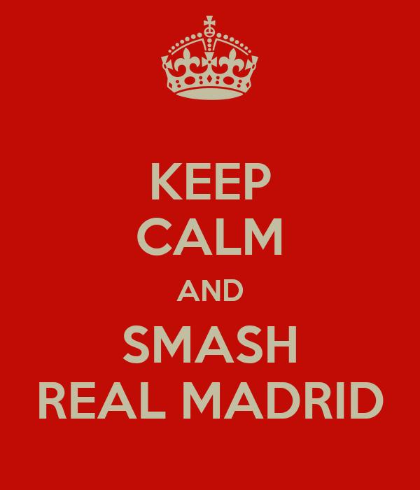KEEP CALM AND SMASH REAL MADRID