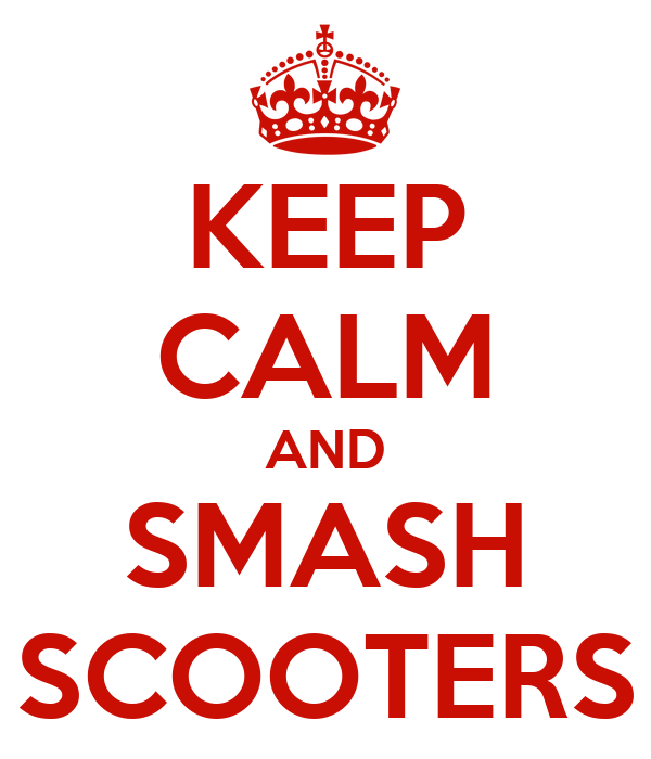 KEEP CALM AND SMASH SCOOTERS