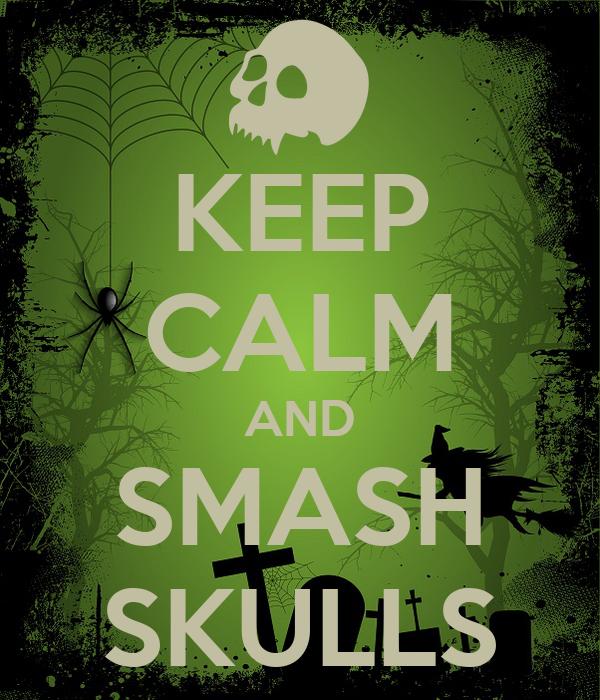 KEEP CALM AND SMASH SKULLS