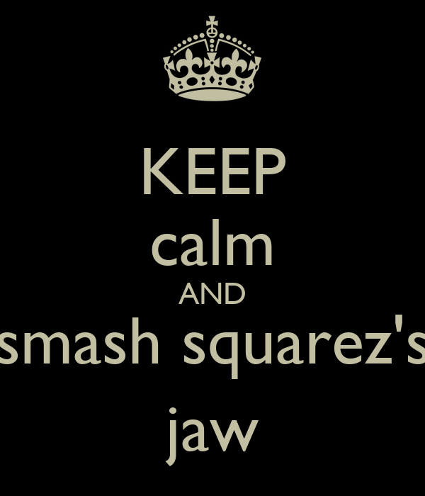 KEEP calm AND smash squarez's jaw