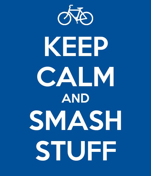 KEEP CALM AND SMASH STUFF