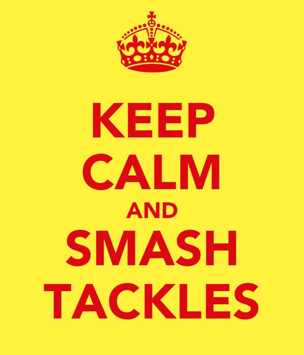 KEEP CALM AND SMASH TACKLES