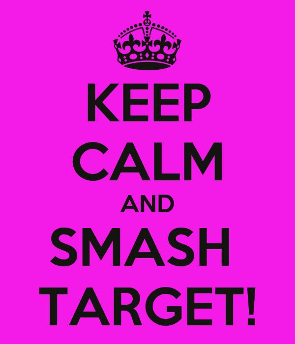 KEEP CALM AND SMASH  TARGET!