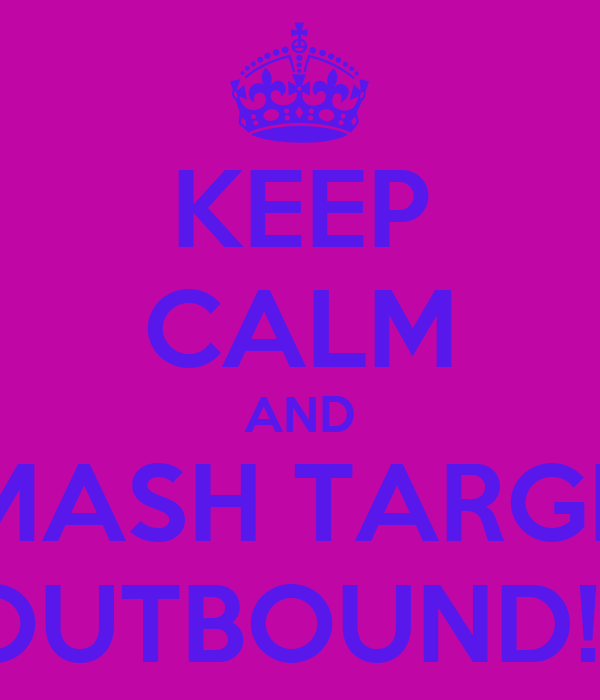 KEEP CALM AND SMASH TARGET OUTBOUND!!!