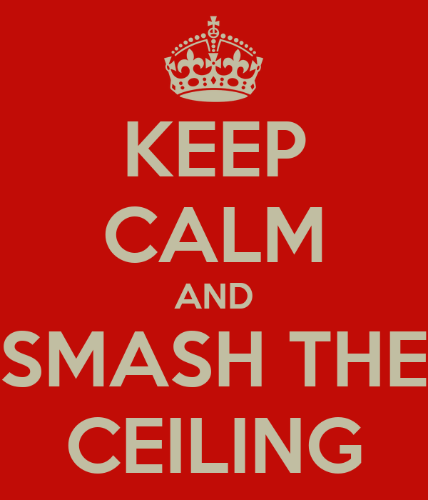 KEEP CALM AND SMASH THE CEILING