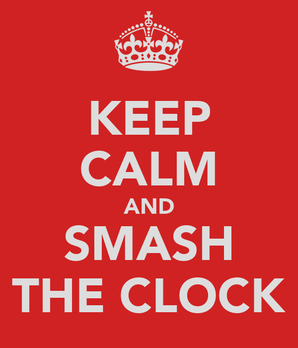 KEEP CALM AND SMASH THE CLOCK