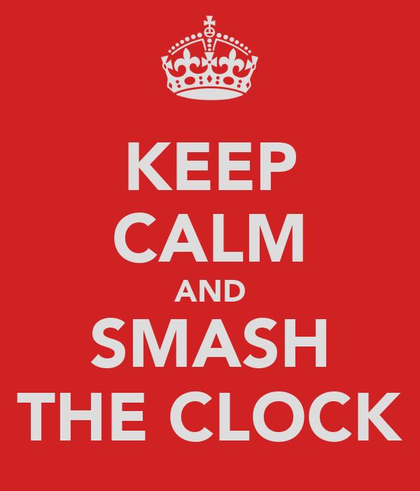 KEEP CALM AND SMASH THE CLOCK