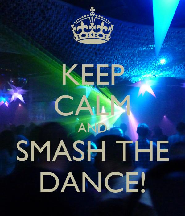 KEEP CALM AND SMASH THE DANCE!