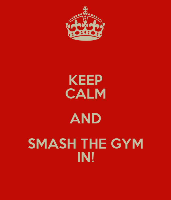 KEEP CALM AND SMASH THE GYM IN!