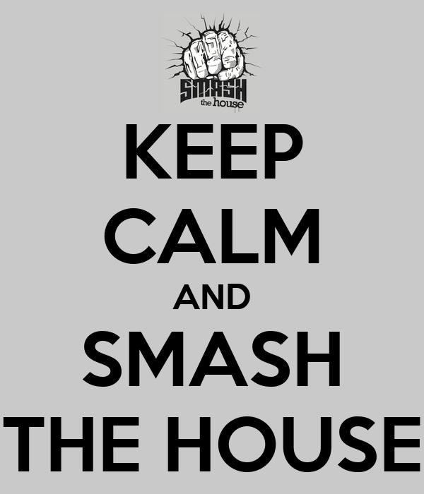 KEEP CALM AND SMASH THE HOUSE