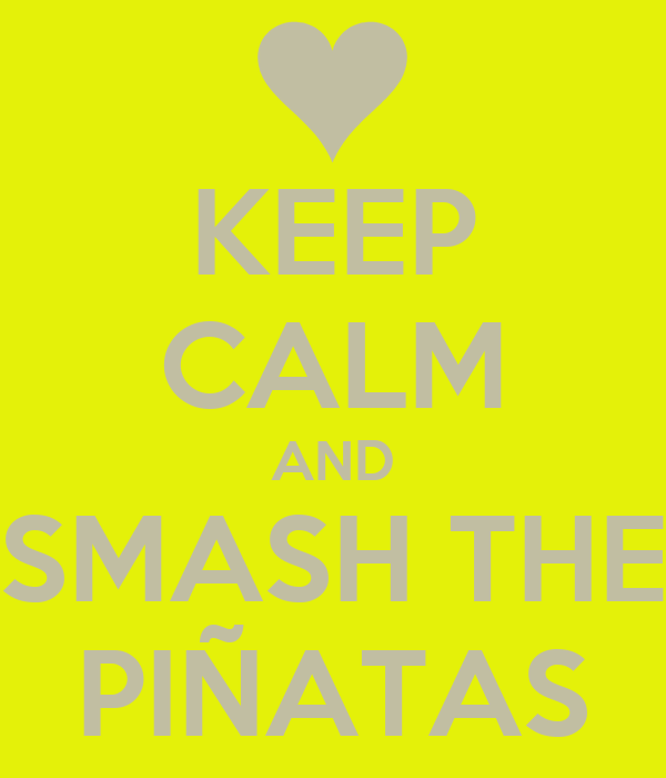 KEEP CALM AND SMASH THE PIÑATAS