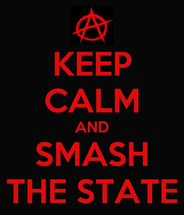 KEEP CALM AND SMASH THE STATE