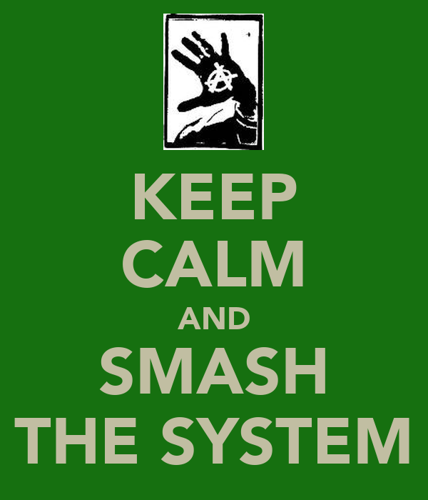 KEEP CALM AND SMASH THE SYSTEM