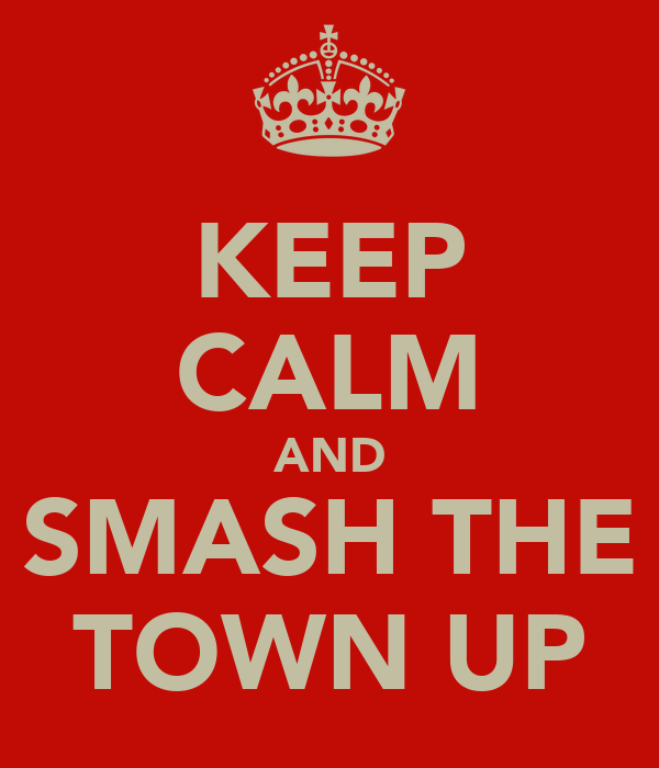 KEEP CALM AND SMASH THE TOWN UP