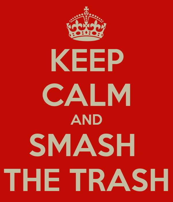 KEEP CALM AND SMASH  THE TRASH