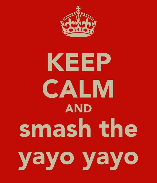 KEEP CALM AND smash the yayo yayo