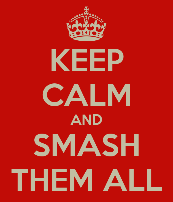 KEEP CALM AND SMASH THEM ALL