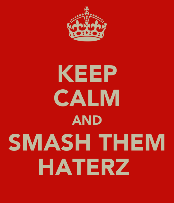 KEEP CALM AND SMASH THEM HATERZ