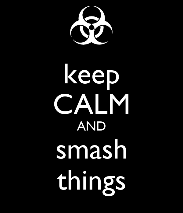 keep CALM AND smash things