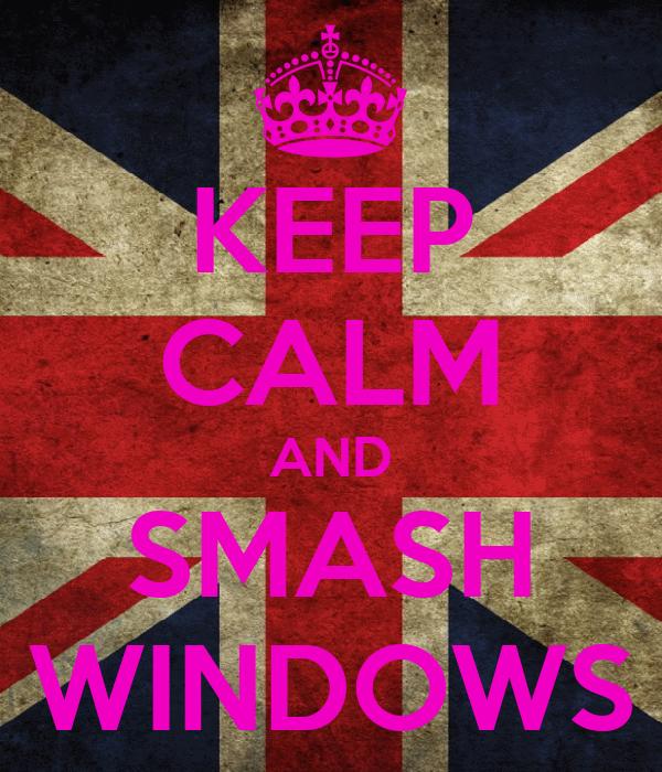 KEEP CALM AND SMASH WINDOWS