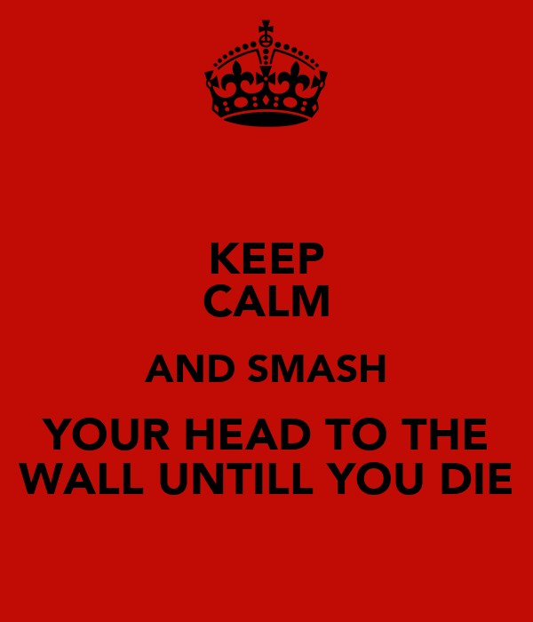 KEEP CALM AND SMASH YOUR HEAD TO THE WALL UNTILL YOU DIE