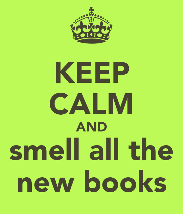 KEEP CALM AND smell all the new books