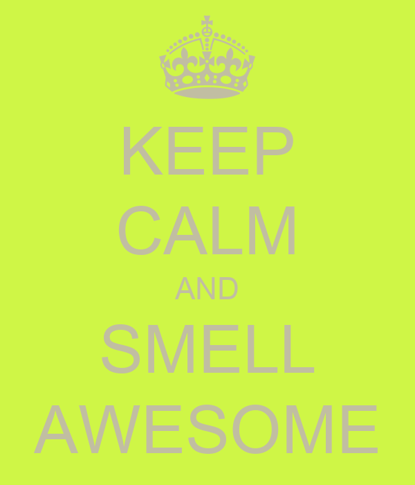 KEEP CALM AND SMELL AWESOME
