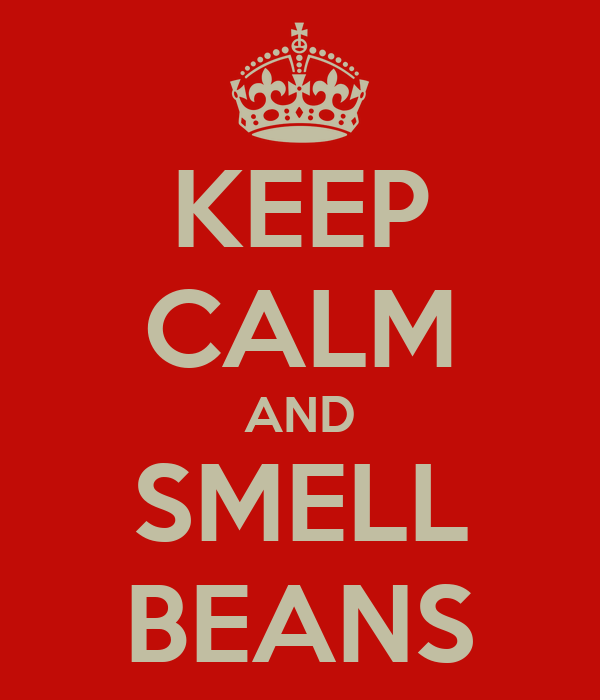 KEEP CALM AND SMELL BEANS