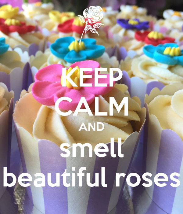 KEEP CALM AND smell beautiful roses