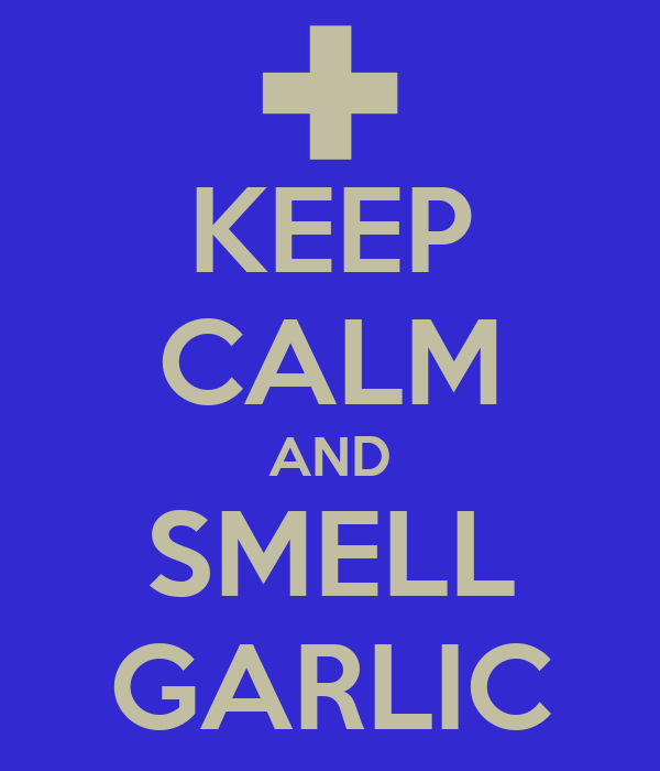 KEEP CALM AND SMELL GARLIC