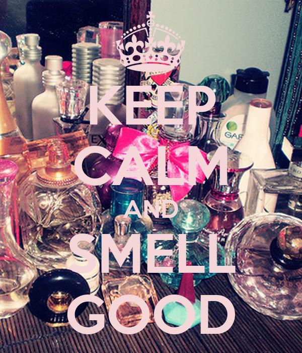 KEEP CALM AND SMELL GOOD