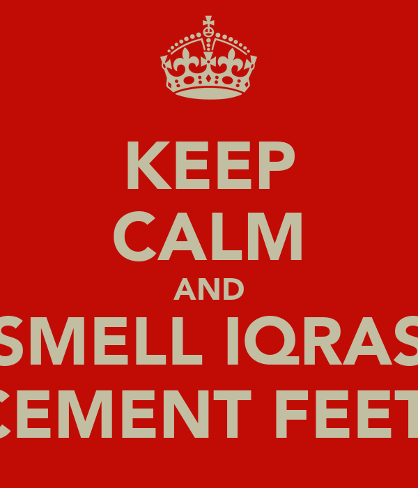 KEEP CALM AND SMELL IQRAS CEMENT FEET