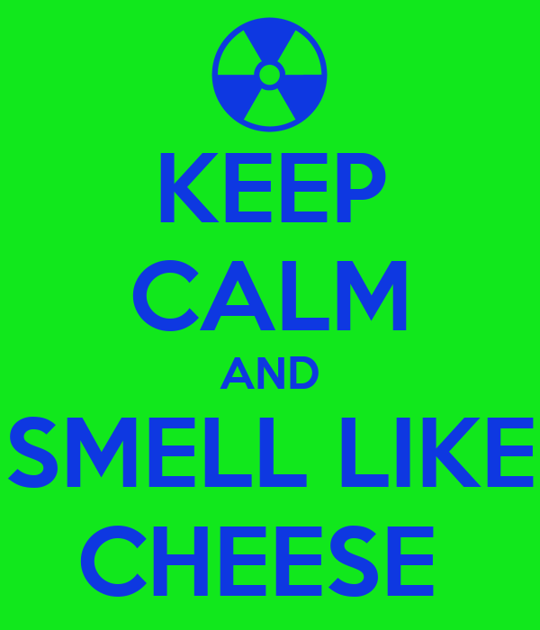 KEEP CALM AND SMELL LIKE CHEESE