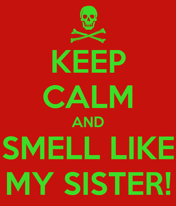 KEEP CALM AND SMELL LIKE MY SISTER!