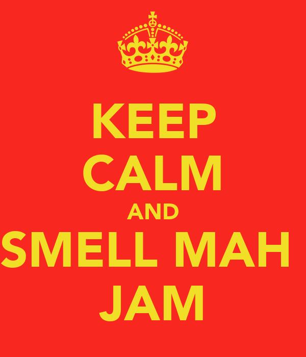KEEP CALM AND SMELL MAH  JAM