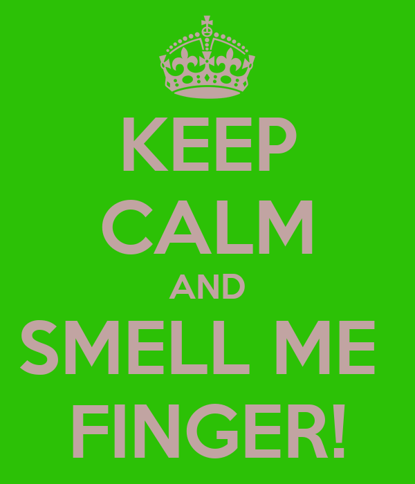 KEEP CALM AND SMELL ME  FINGER!