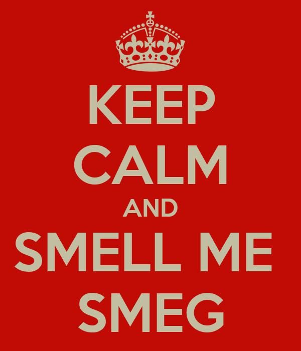 KEEP CALM AND SMELL ME  SMEG