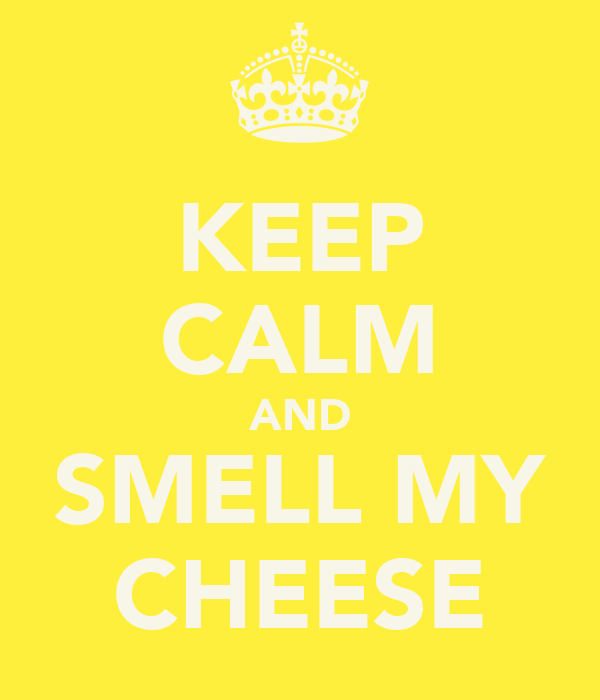 KEEP CALM AND SMELL MY CHEESE