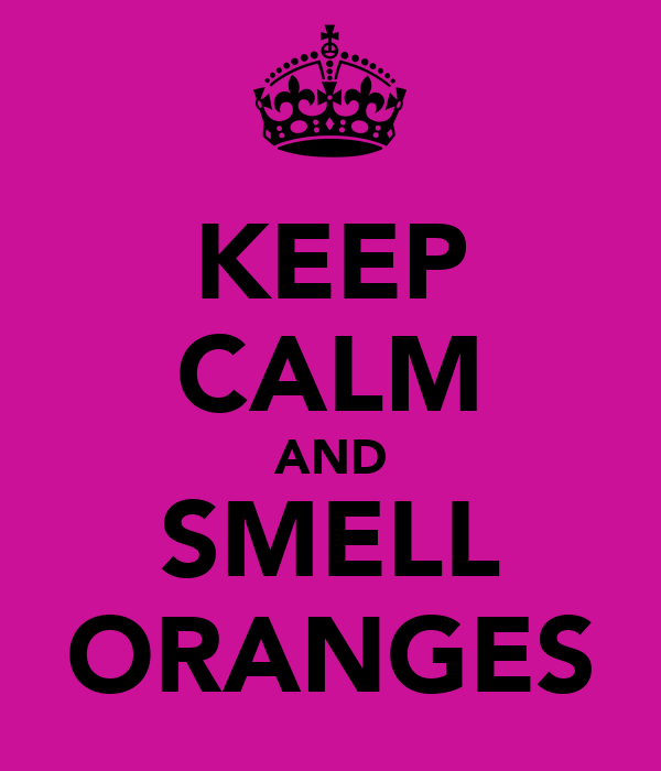 KEEP CALM AND SMELL ORANGES