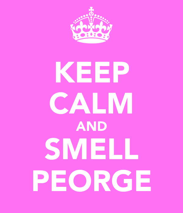 KEEP CALM AND SMELL PEORGE